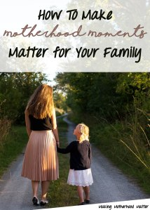 How to Make Motherhood Moments matter for Your Family